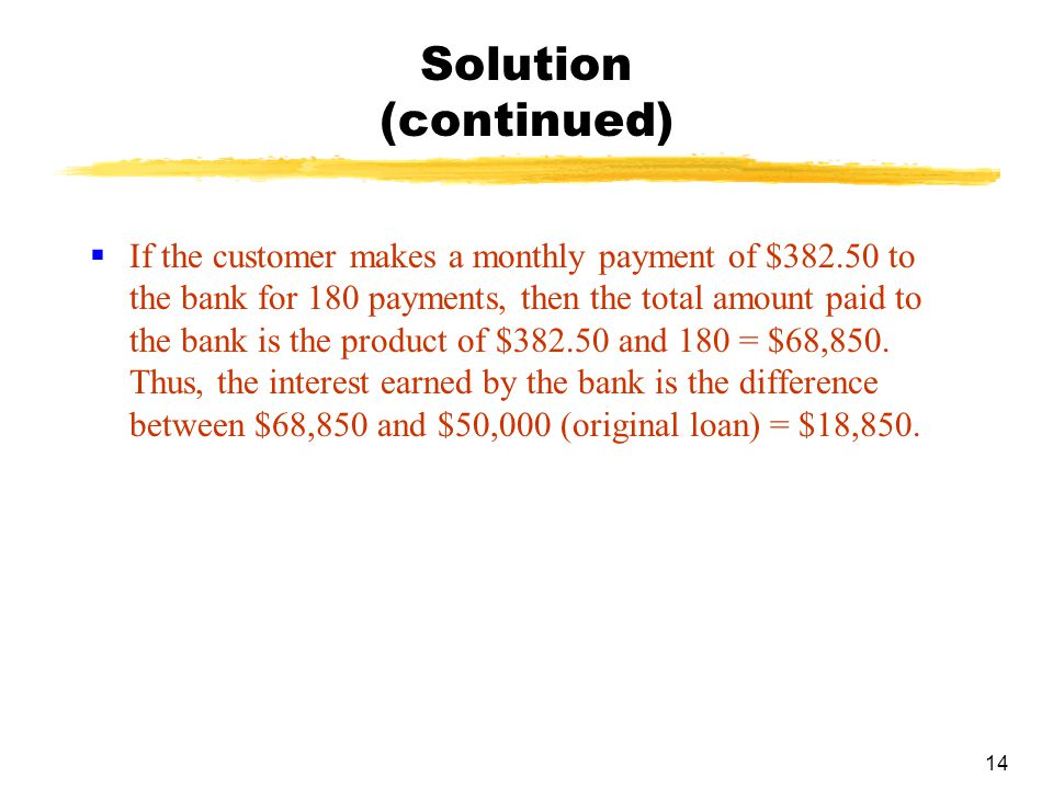 14 Solution (continued)  If the customer makes a monthly payment of $382.50 to the bank for 180 payments, then the total amount paid to the bank is t
