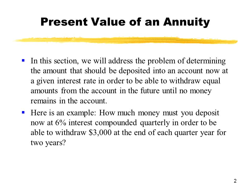 2 Present Value of an Annuity  In this section, we will address the problem of determining the amount that should be deposited into an account now at