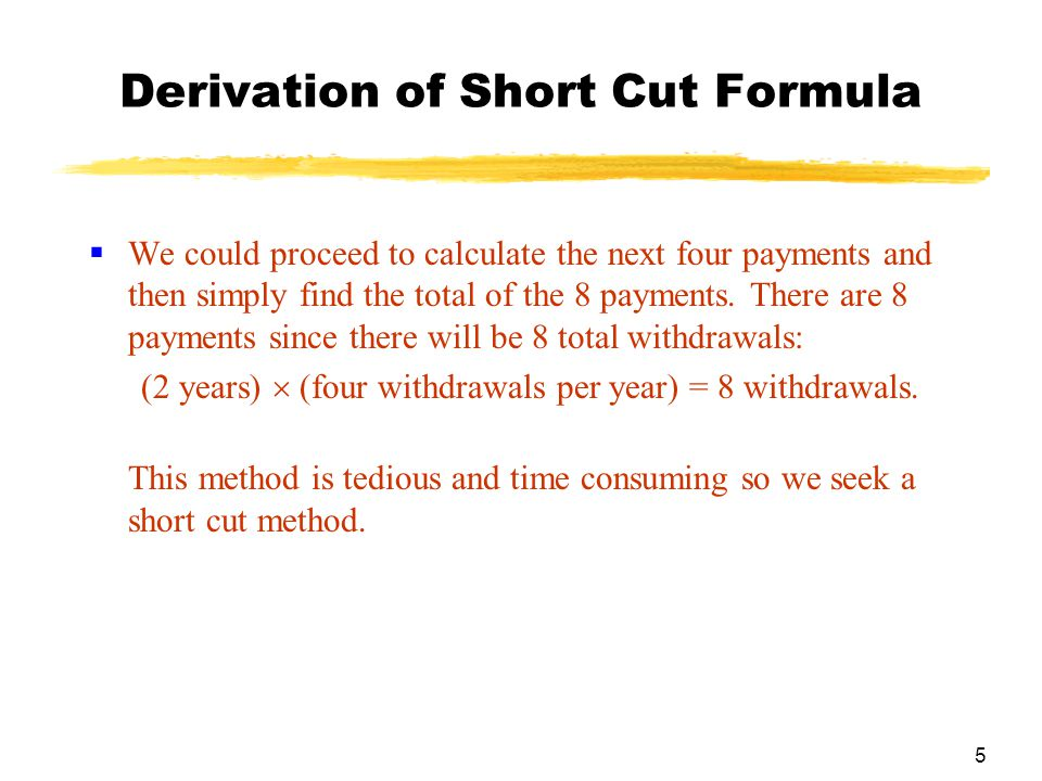 5 Derivation of Short Cut Formula  We could proceed to calculate the next four payments and then simply find the total of the 8 payments. There are 8