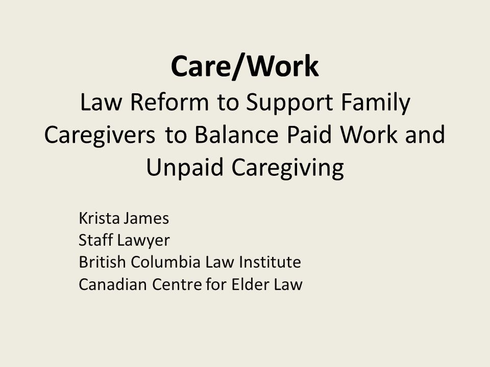 Care/Work Law Reform to Support Family Caregivers to Balance Paid Work and Unpaid Caregiving Krista James Staff Lawyer British Columbia Law Institute Canadian Centre for Elder Law