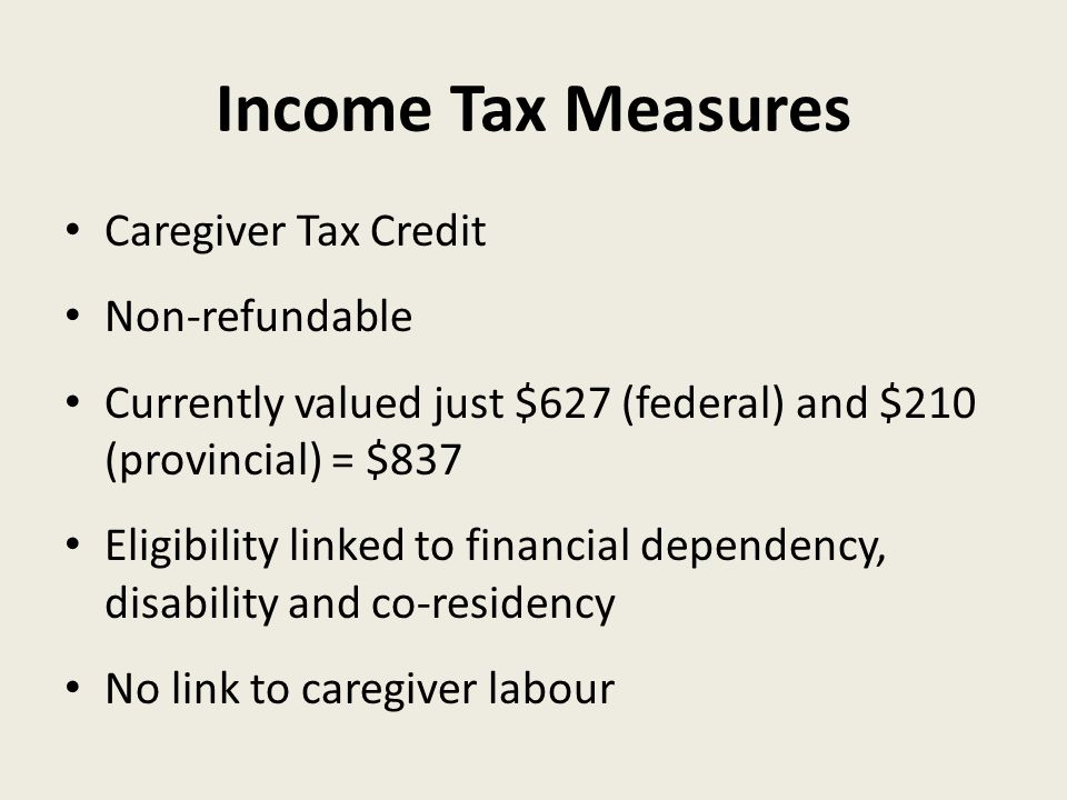 Income Tax Measures Caregiver Tax Credit Non-refundable Currently valued just $627 (federal) and $210 (provincial) = $837 Eligibility linked to financial dependency, disability and co-residency No link to caregiver labour
