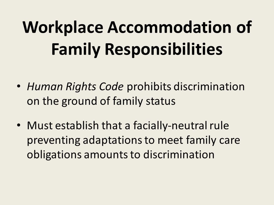 Workplace Accommodation of Family Responsibilities Human Rights Code prohibits discrimination on the ground of family status Must establish that a facially-neutral rule preventing adaptations to meet family care obligations amounts to discrimination
