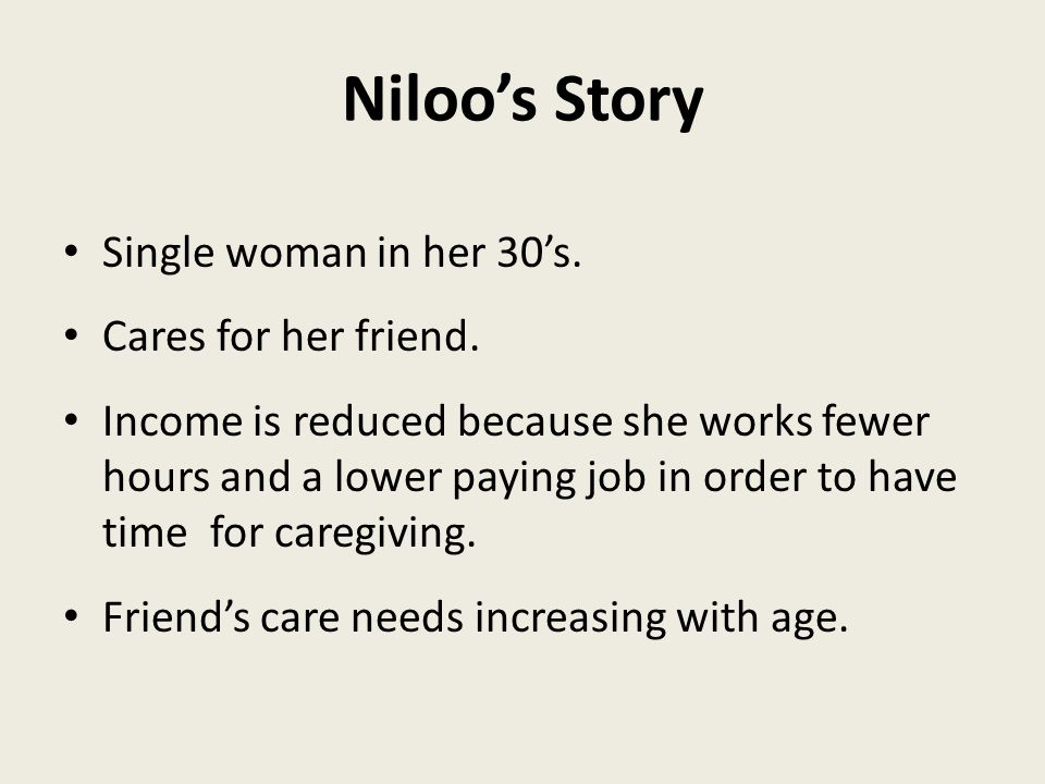 Niloo's Story Single woman in her 30's. Cares for her friend.
