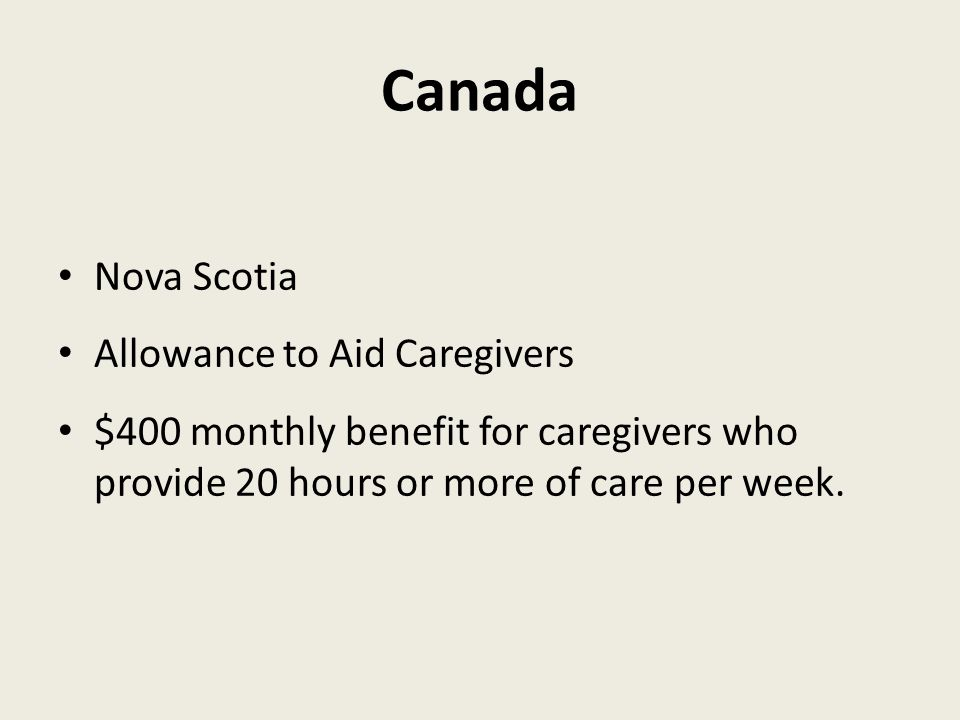 Canada Nova Scotia Allowance to Aid Caregivers $400 monthly benefit for caregivers who provide 20 hours or more of care per week.