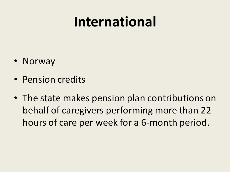 International Norway Pension credits The state makes pension plan contributions on behalf of caregivers performing more than 22 hours of care per week for a 6-month period.