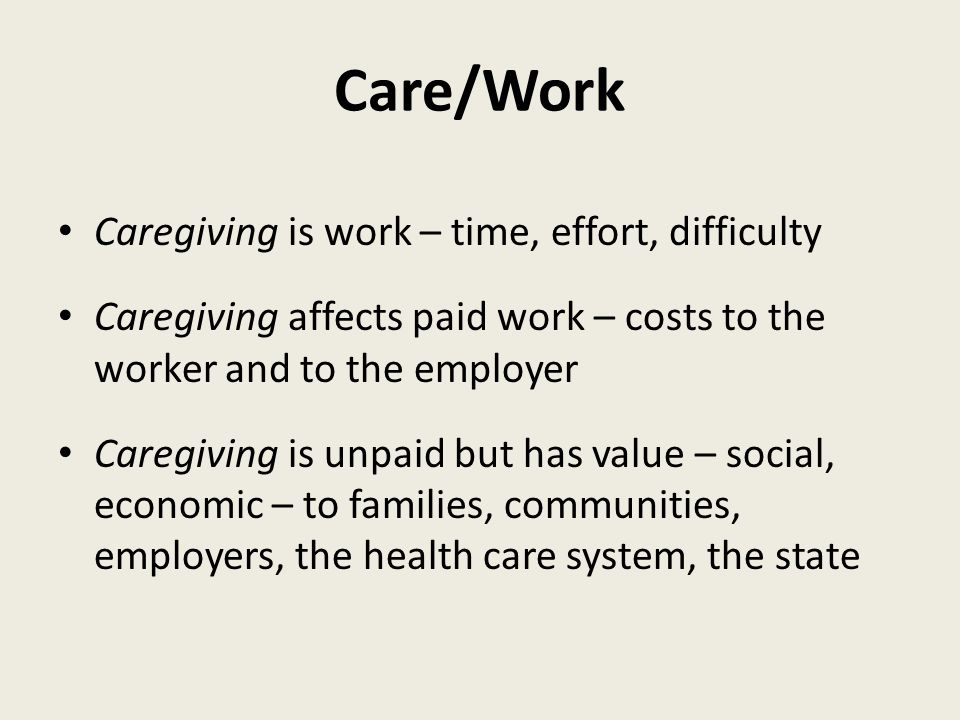 Care/Work Caregiving is work – time, effort, difficulty Caregiving affects paid work – costs to the worker and to the employer Caregiving is unpaid but has value – social, economic – to families, communities, employers, the health care system, the state