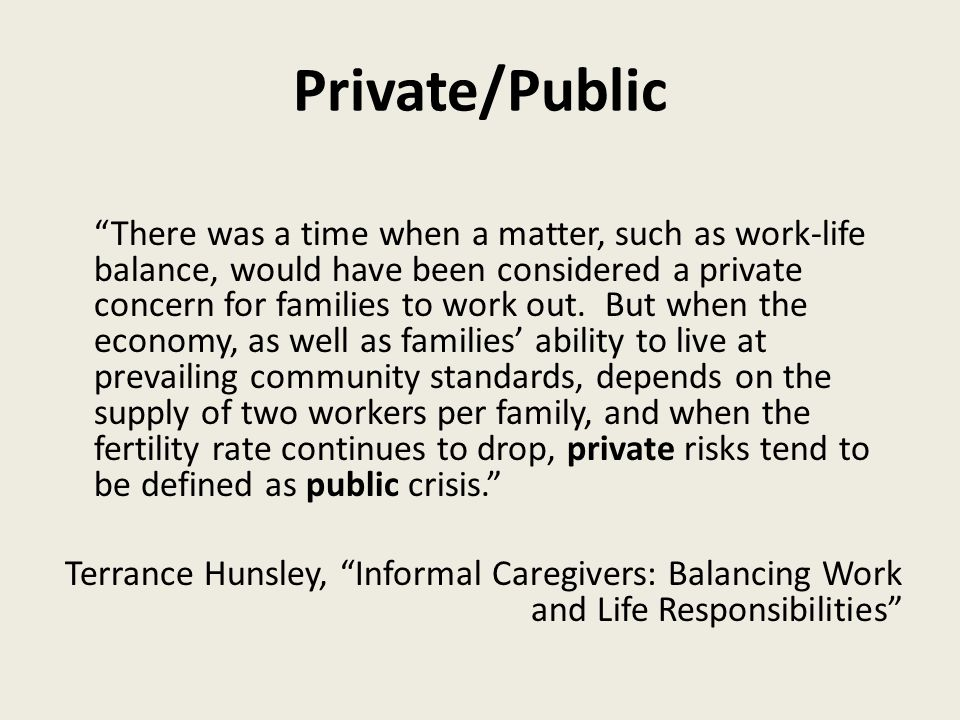 Private/Public There was a time when a matter, such as work-life balance, would have been considered a private concern for families to work out.