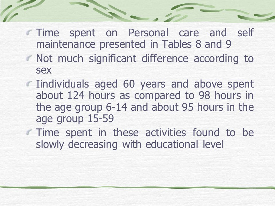 Time spent on Personal care and self maintenance presented in Tables 8 and 9 Not much significant difference according to sex Iindividuals aged 60 years and above spent about 124 hours as compared to 98 hours in the age group 6-14 and about 95 hours in the age group 15-59 Time spent in these activities found to be slowly decreasing with educational level