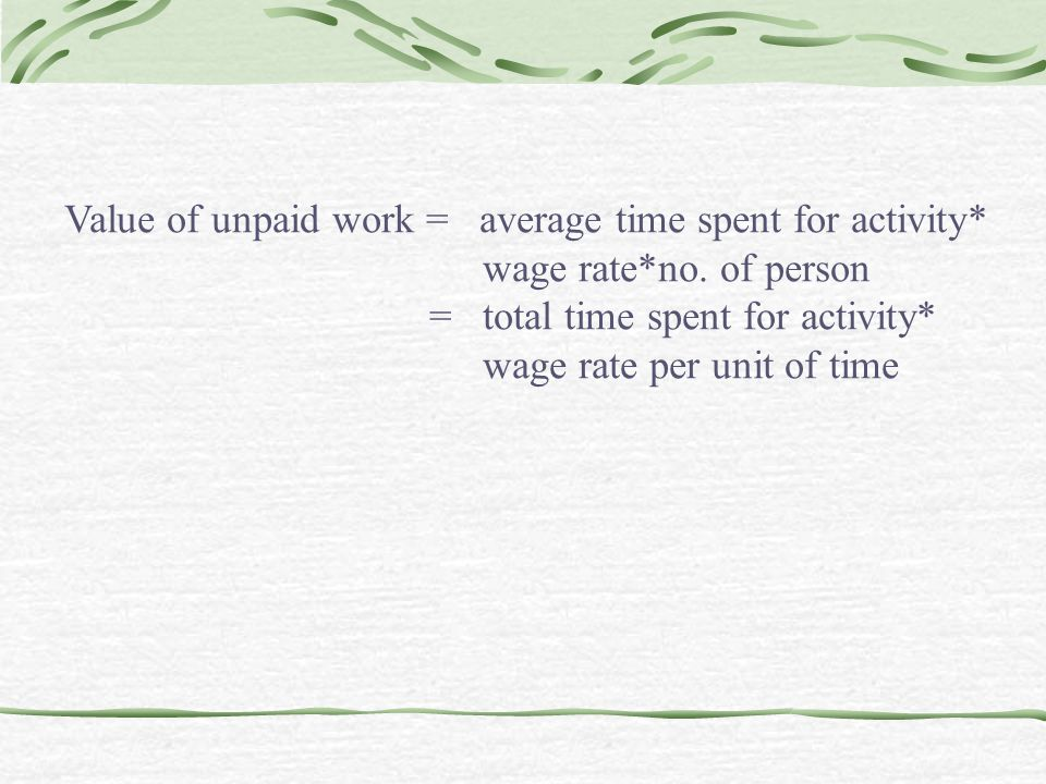 Value of unpaid work = average time spent for activity* wage rate*no.