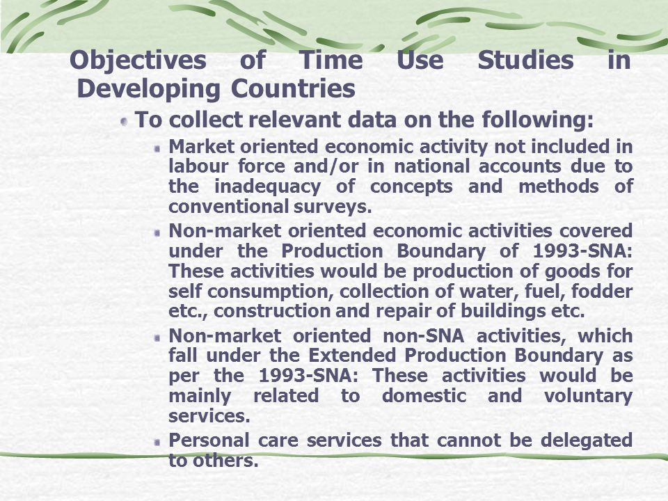 Objectives of Time Use Studies in Developing Countries To collect relevant data on the following: Market oriented economic activity not included in labour force and/or in national accounts due to the inadequacy of concepts and methods of conventional surveys.