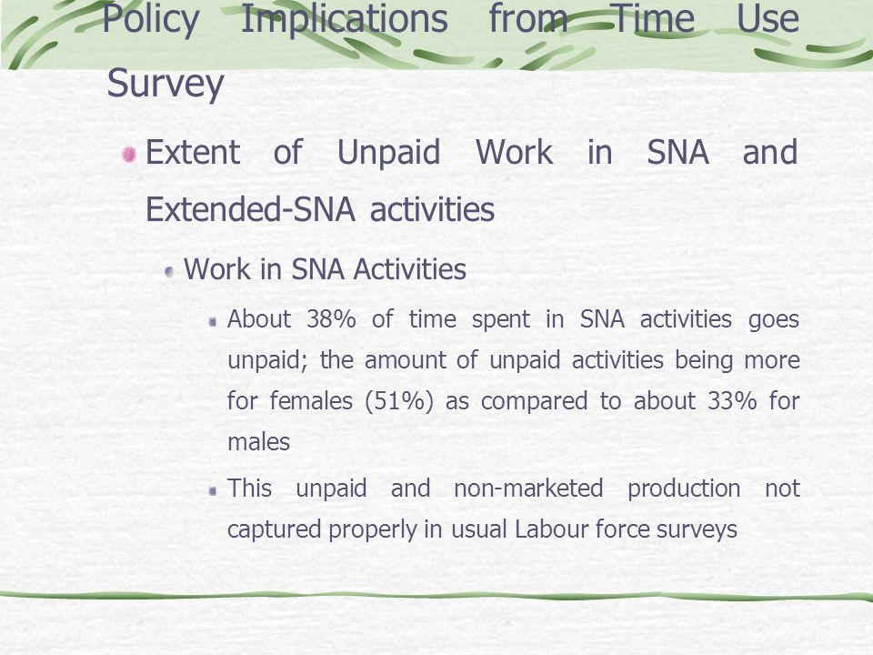 Policy Implications from Time Use Survey Extent of Unpaid Work in SNA and Extended-SNA activities Work in SNA Activities About 38% of time spent in SNA activities goes unpaid; the amount of unpaid activities being more for females (51%) as compared to about 33% for males This unpaid and non-marketed production not captured properly in usual Labour force surveys