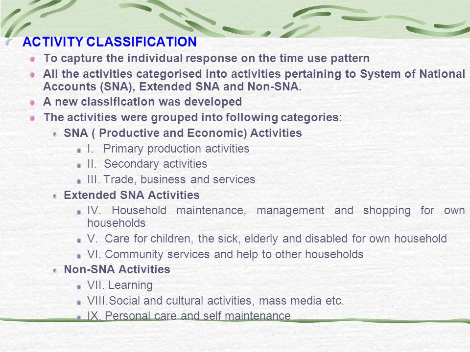 ACTIVITY CLASSIFICATION To capture the individual response on the time use pattern All the activities categorised into activities pertaining to System of National Accounts (SNA), Extended SNA and Non-SNA.