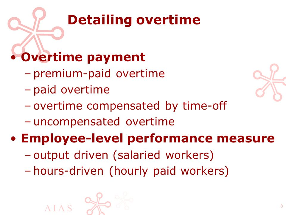 A I A S 6 Detailing overtime Overtime payment –premium-paid overtime –paid overtime –overtime compensated by time-off –uncompensated overtime Employee-level performance measure –output driven (salaried workers) –hours-driven (hourly paid workers)