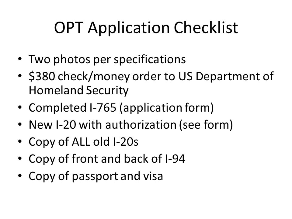 OPT Application Checklist Two photos per specifications $380 check/money order to US Department of Homeland Security Completed I-765 (application form