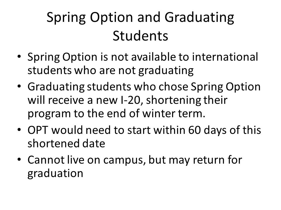 Spring Option and Graduating Students Spring Option is not available to international students who are not graduating Graduating students who chose Sp
