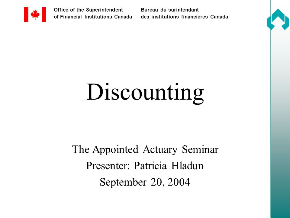 Office of the SuperintendentBureau du surintendant of Financial Institutions Canadades institutions financières Canada Discounting The Appointed Actuary Seminar Presenter: Patricia Hladun September 20, 2004