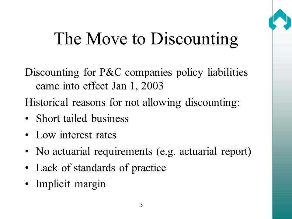 3 The Move to Discounting Discounting for P&C companies policy liabilities came into effect Jan 1, 2003 Historical reasons for not allowing discounting: Short tailed business Low interest rates No actuarial requirements (e.g.