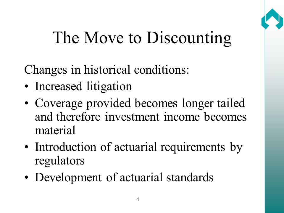 4 The Move to Discounting Changes in historical conditions: Increased litigation Coverage provided becomes longer tailed and therefore investment income becomes material Introduction of actuarial requirements by regulators Development of actuarial standards