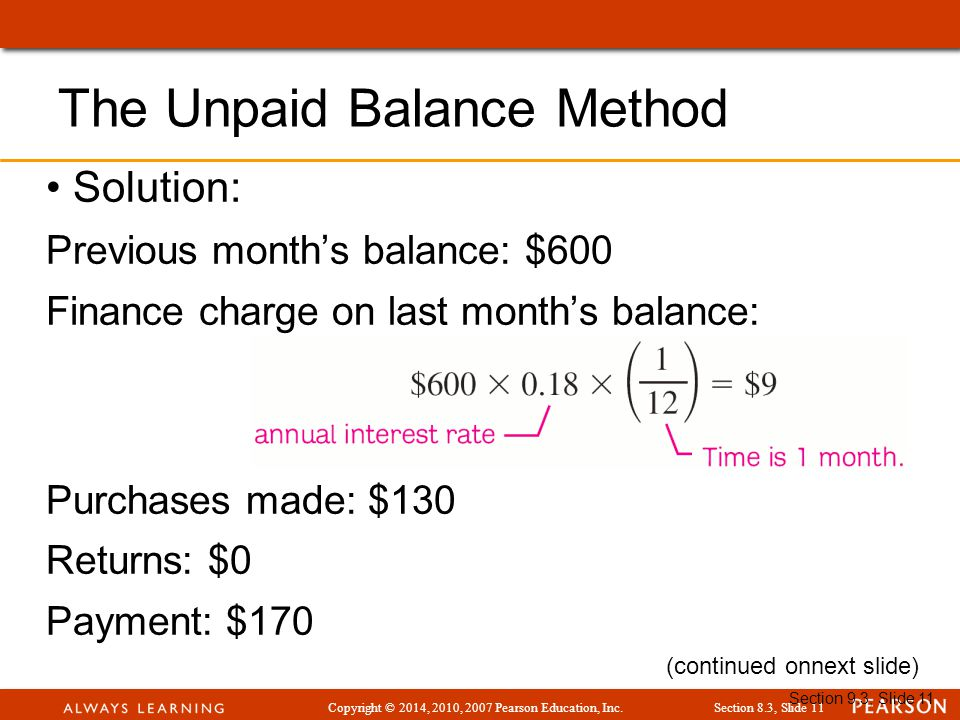 Copyright © 2014, 2010, 2007 Pearson Education, Inc.Section 8.3, Slide 11 Section 9.3, Slide 11 Solution: Previous month's balance: $600 Finance charge on last month's balance: Purchases made: $130 Returns: $0 Payment: $170 The Unpaid Balance Method (continued onnext slide)