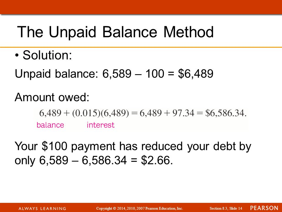 Copyright © 2014, 2010, 2007 Pearson Education, Inc.Section 8.3, Slide 14 Solution: Unpaid balance: 6,589 – 100 = $6,489 Amount owed: Your $100 payment has reduced your debt by only 6,589 – 6,586.34 = $2.66.