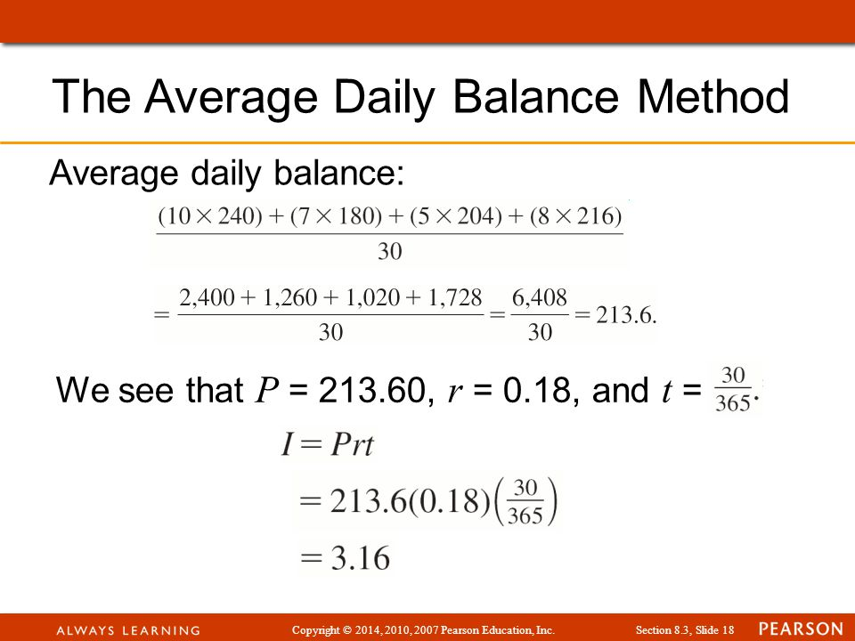 Copyright © 2014, 2010, 2007 Pearson Education, Inc.Section 8.3, Slide 18 The Average Daily Balance Method Average daily balance: We see that P = 213.60, r = 0.18, and t =