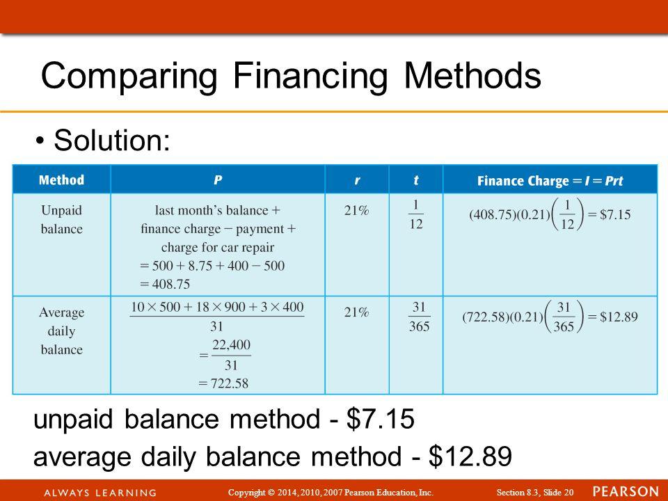 Copyright © 2014, 2010, 2007 Pearson Education, Inc.Section 8.3, Slide 20 Solution: Comparing Financing Methods unpaid balance method - $7.15 average daily balance method - $12.89