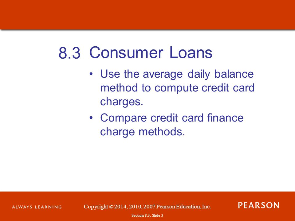 Copyright © 2014, 2010, 2007 Pearson Education, Inc.Section 8.3, Slide 4 The Add-On Interest Method Loans having a fixed number of payments are called closed-ended credit agreements (or installment loans).