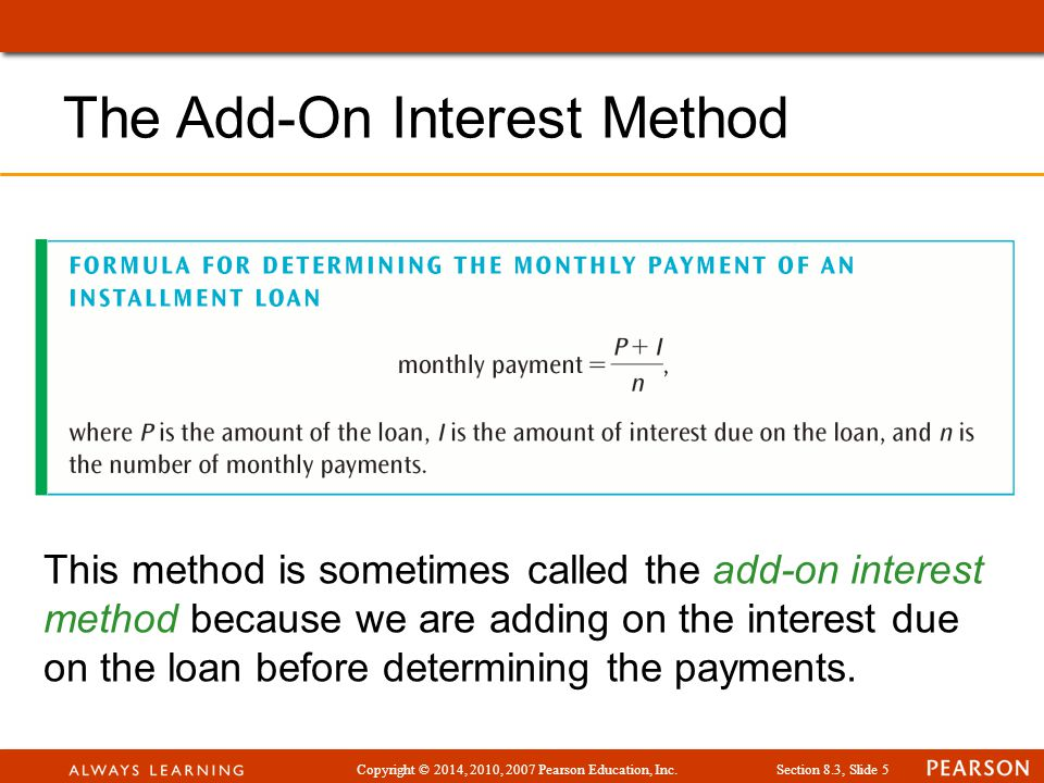Copyright © 2014, 2010, 2007 Pearson Education, Inc.Section 8.3, Slide 6 Example: If you take out an add-on loan for $720 for 2 years at an annual interest rate of 18%, what will be your monthly payments.