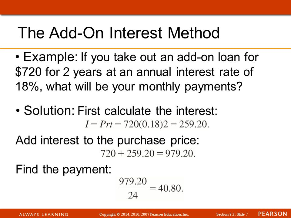 Copyright © 2014, 2010, 2007 Pearson Education, Inc.Section 8.3, Slide 7 Example: If you take out an add-on loan for $720 for 2 years at an annual interest rate of 18%, what will be your monthly payments.