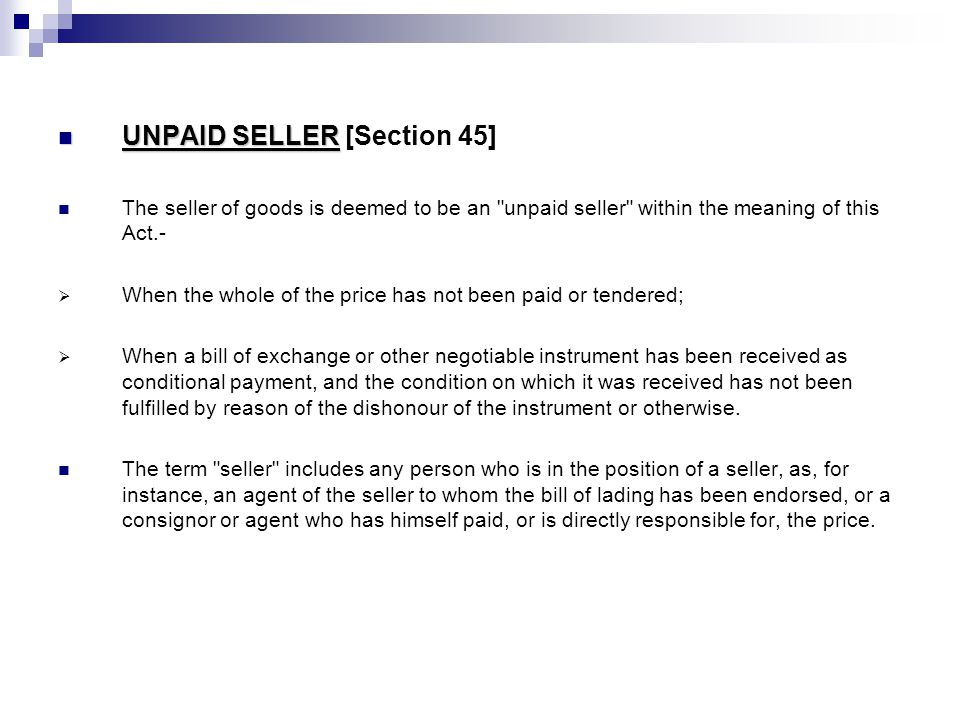 UNPAID SELLER UNPAID SELLER [Section 45] The seller of goods is deemed to be an unpaid seller within the meaning of this Act.-  When the whole of the price has not been paid or tendered;  When a bill of exchange or other negotiable instrument has been received as conditional payment, and the condition on which it was received has not been fulfilled by reason of the dishonour of the instrument or otherwise.