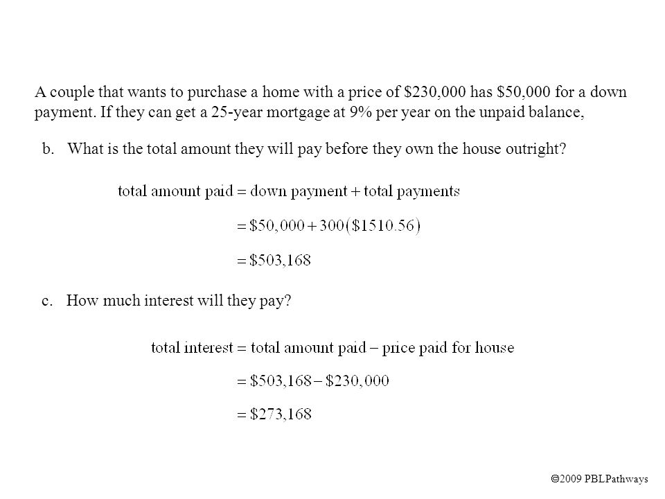  2009 PBLPathways A couple that wants to purchase a home with a price of $230,000 has $50,000 for a down payment. If they can get a 25-year mortgage