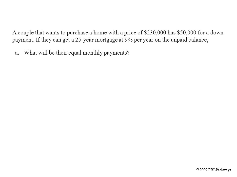  2009 PBLPathways A couple that wants to purchase a home with a price of $230,000 has $50,000 for a down payment.