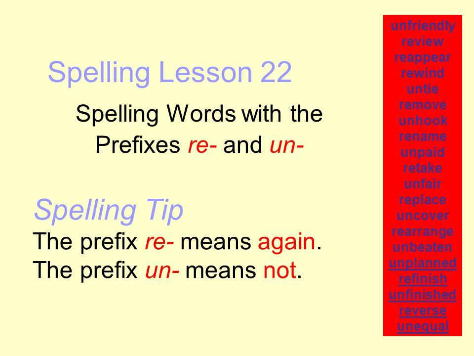 Spelling Lesson 22 Spelling Words with the Prefixes re- and un- unfriendly review reappear rewind untie remove unhook rename unpaid retake unfair repl