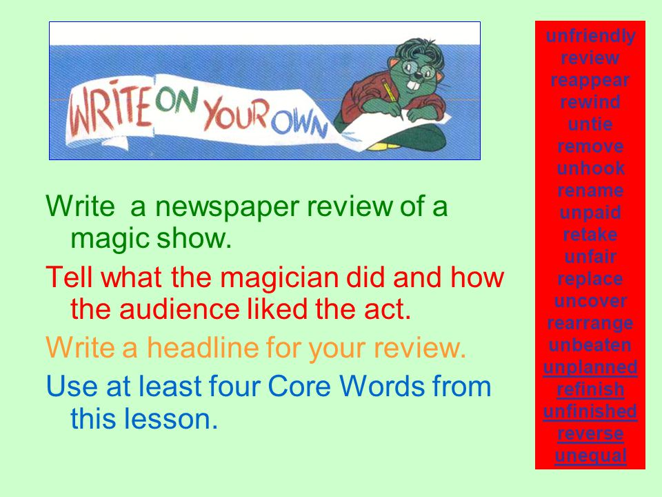 Write a newspaper review of a magic show. Tell what the magician did and how the audience liked the act. Write a headline for your review. Use at leas