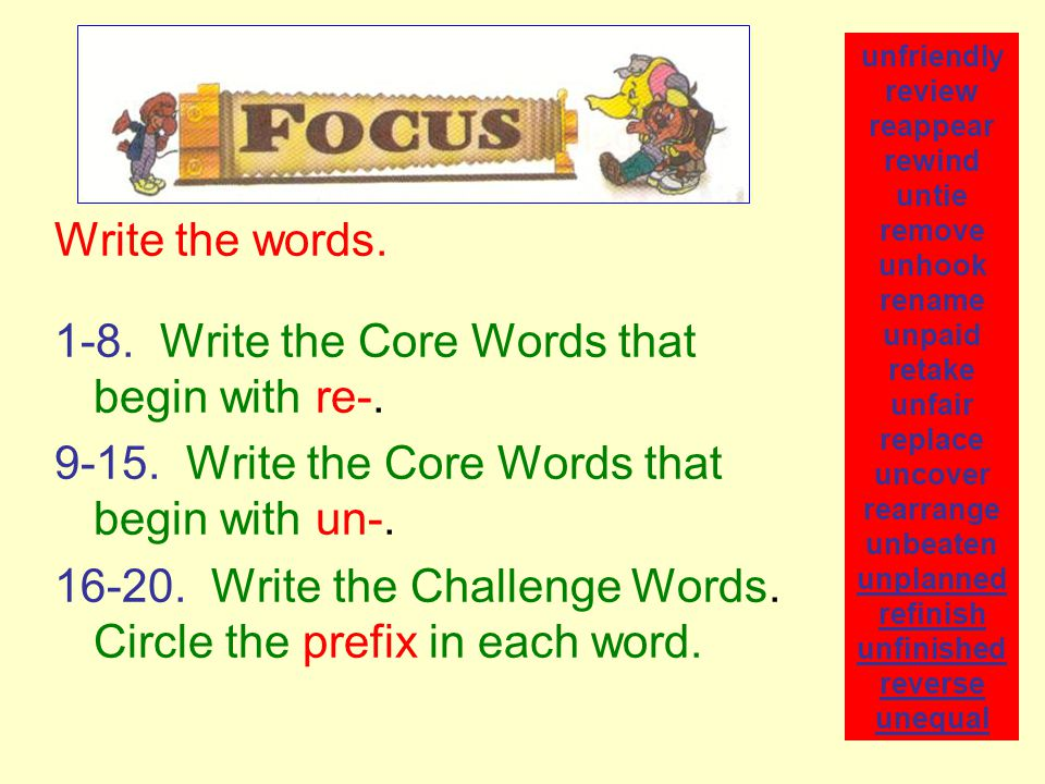 Write the words. 1-8. Write the Core Words that begin with re-. 9-15. Write the Core Words that begin with un-. 16-20. Write the Challenge Words. Circ