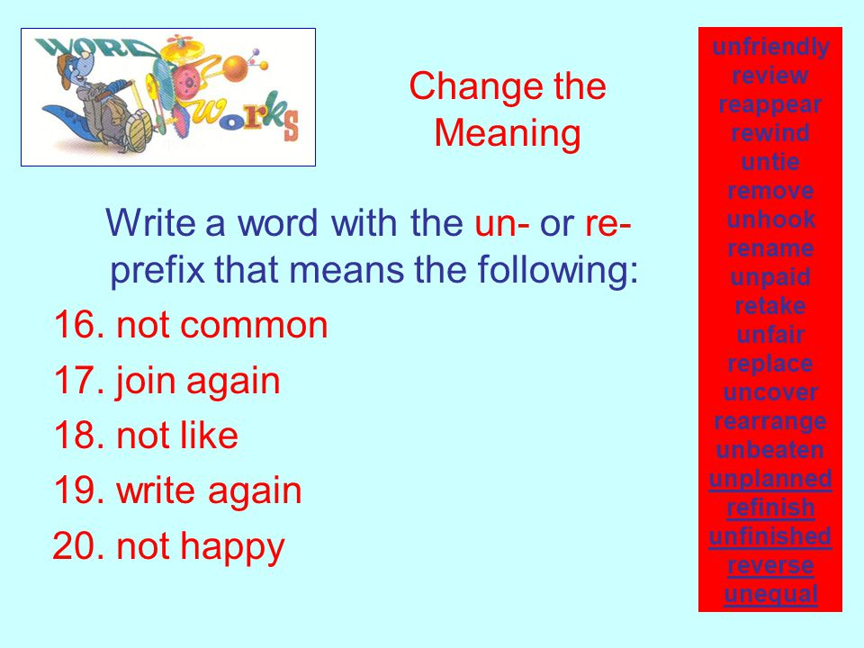 Change the Meaning Write a word with the un- or re- prefix that means the following: 16. not common 17. join again 18. not like 19. write again 20. no
