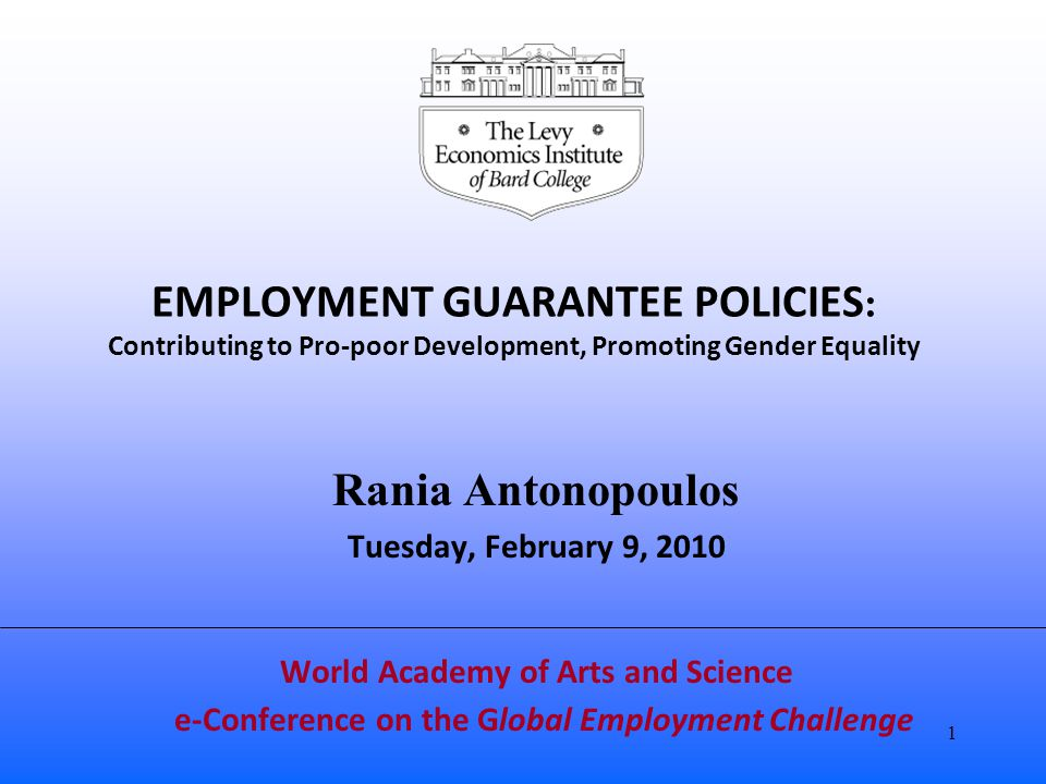 EMPLOYMENT GUARANTEE POLICIES : Contributing to Pro-poor Development, Promoting Gender Equality Rania Antonopoulos Tuesday, February 9, 2010 World Academy of Arts and Science e-Conference on the Global Employment Challenge 1