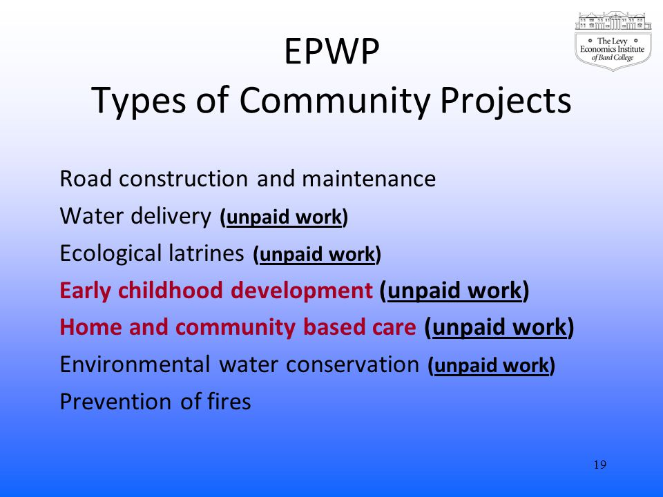 EPWP Types of Community Projects Road construction and maintenance Water delivery (unpaid work) Ecological latrines (unpaid work) Early childhood development (unpaid work) Home and community based care (unpaid work) Environmental water conservation (unpaid work) Prevention of fires 19