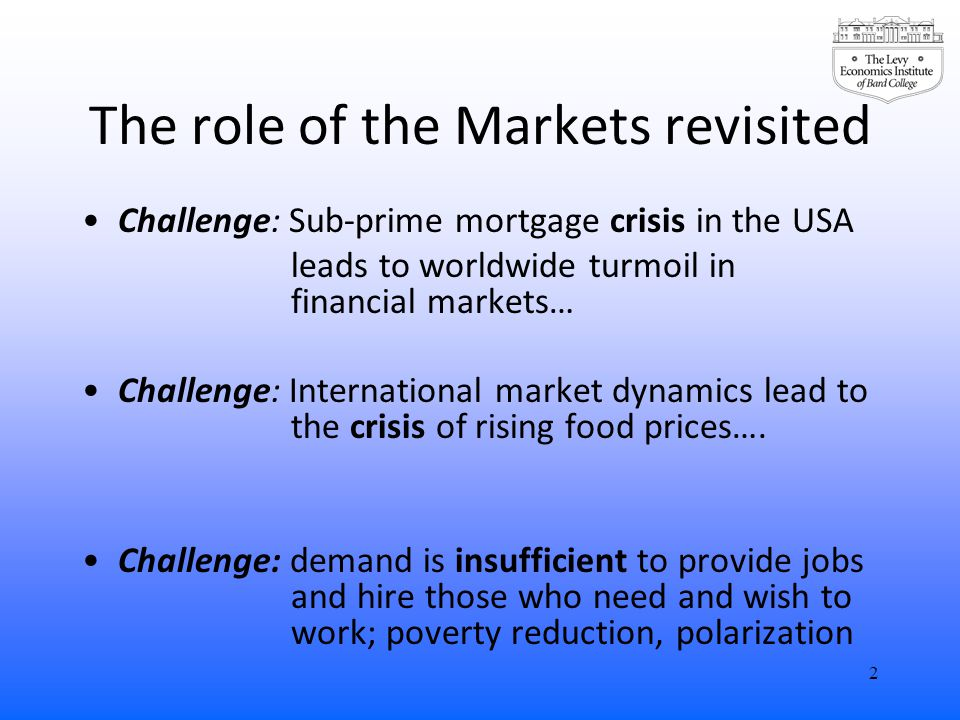 The role of the Markets revisited Challenge: Sub-prime mortgage crisis in the USA leads to worldwide turmoil in financial markets… Challenge: International market dynamics lead to the crisis of rising food prices….