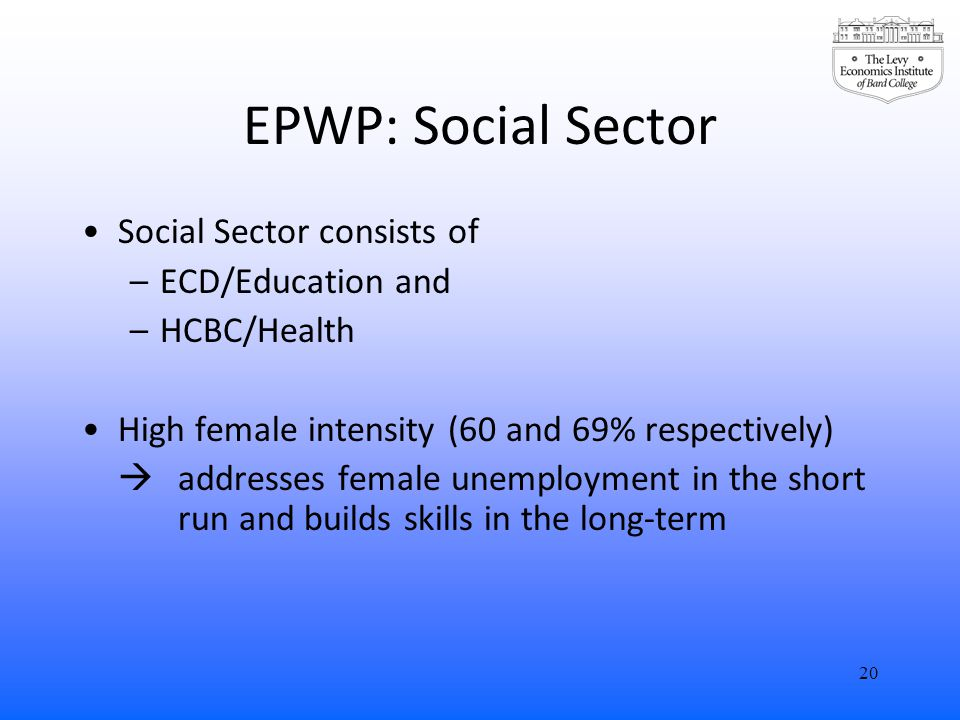 EPWP: Social Sector Social Sector consists of –ECD/Education and –HCBC/Health High female intensity (60 and 69% respectively)  addresses female unemployment in the short run and builds skills in the long-term 20