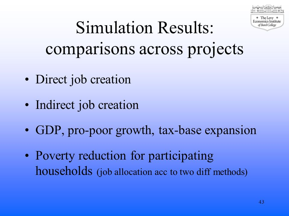 Simulation Results: comparisons across projects Direct job creation Indirect job creation GDP, pro-poor growth, tax-base expansion Poverty reduction for participating households (job allocation acc to two diff methods) 43