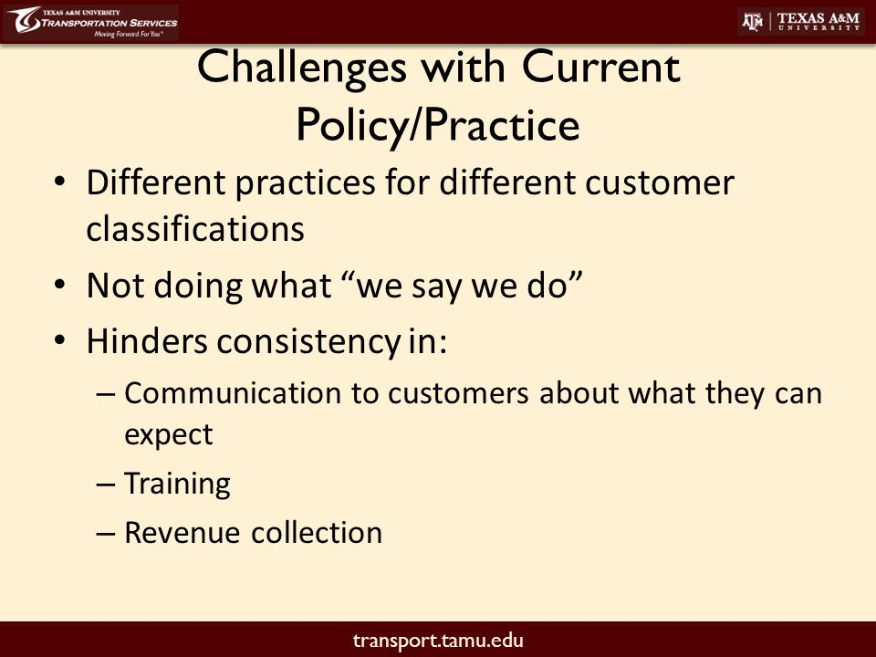 "transport.tamu.edu Challenges with Current Policy/Practice Different practices for different customer classifications Not doing what ""we say we do"" Hi"