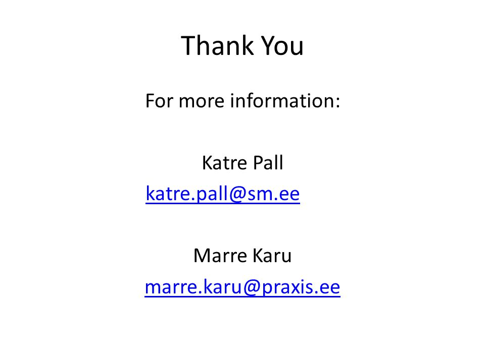 Thank You For more information: Katre Pall katre.pall@sm.ee Marre Karu marre.karu@praxis.ee