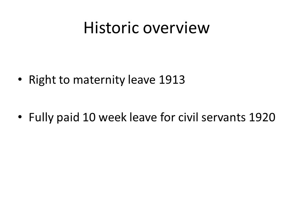 Historic overview Right to maternity leave 1913 Fully paid 10 week leave for civil servants 1920