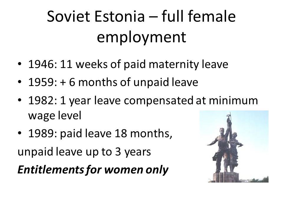 Soviet Estonia – full female employment 1946: 11 weeks of paid maternity leave 1959: + 6 months of unpaid leave 1982: 1 year leave compensated at mini