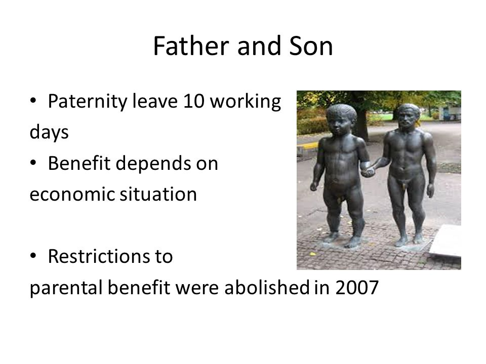 Father and Son Paternity leave 10 working days Benefit depends on economic situation Restrictions to parental benefit were abolished in 2007