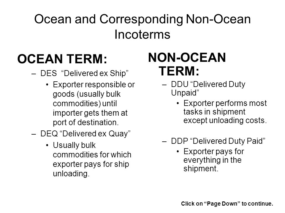 Ocean and Corresponding Non-Ocean Incoterms OCEAN TERM: –DES Delivered ex Ship Exporter responsible or goods (usually bulk commodities) until importer gets them at port of destination.