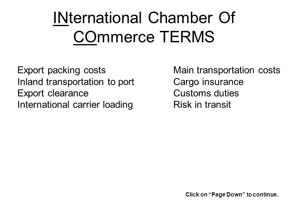INternational Chamber Of COmmerce TERMS Export packing costs Inland transportation to port Export clearance International carrier loading Main transportation costs Cargo insurance Customs duties Risk in transit Click on Page Down to continue.