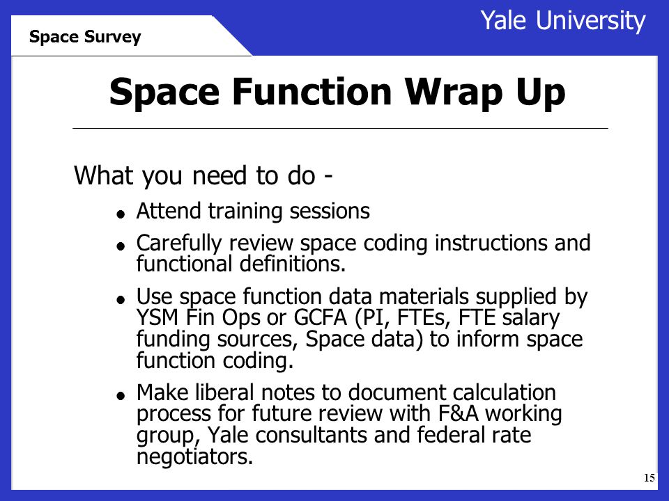 15 Yale University Space Survey What you need to do -  Attend training sessions  Carefully review space coding instructions and functional definitions.