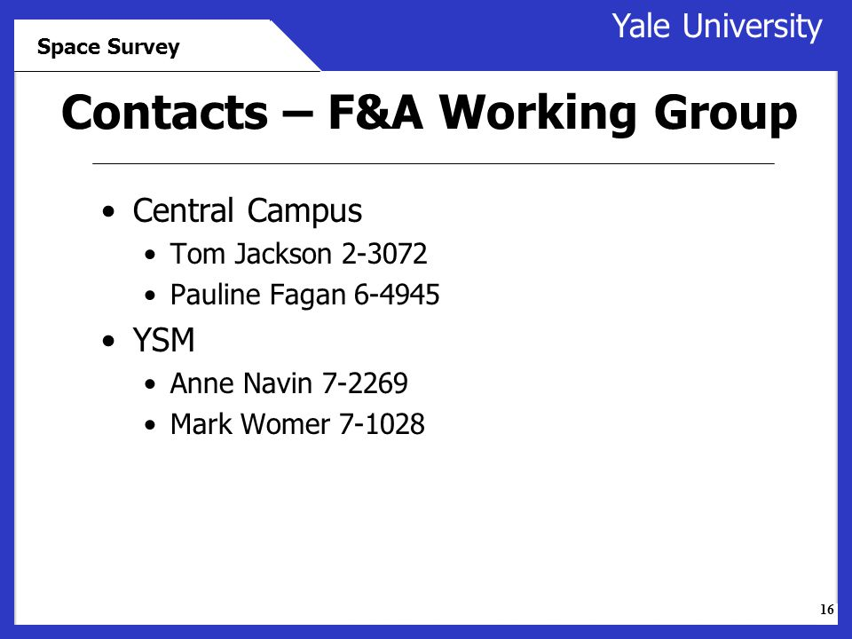 16 Yale University Space Survey Contacts – F&A Working Group Central Campus Tom Jackson 2-3072 Pauline Fagan 6-4945 YSM Anne Navin 7-2269 Mark Womer 7-1028